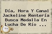 Día, Hora Y Canal <b>Jackeline Rentería</b> Busca Medalla En Lucha De Río ...