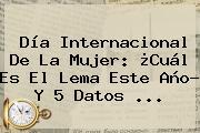 <b>Día</b> Internacional De La <b>Mujer</b>: ¿Cuál Es El Lema Este Año? Y 5 Datos ...