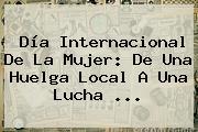 <b>Día Internacional De La Mujer</b>: De Una Huelga Local A Una Lucha ...