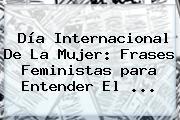 Día Internacional De La <b>Mujer</b>: <b>Frases</b> Feministas <b>para</b> Entender El <b>...</b>
