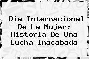 <b>Día Internacional De La Mujer</b>: Historia De Una Lucha Inacabada
