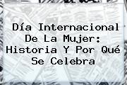 <b>Día Internacional De La Mujer</b>: Historia Y Por Qué Se Celebra