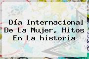 <b>Día</b> Internacional De La <b>Mujer</b>, Hitos En La <b>historia</b>