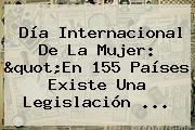 <b>Día Internacional De La Mujer</b>: &quot;En 155 Países Existe Una Legislación ...