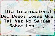 <b>Día Internacional Del Beso</b>: Cosas Que Tal Vez No Sabías Sobre Los <b>...</b>