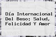 <b>Día Internacional Del Beso</b>: Salud, Felicidad Y Amor