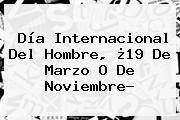 <b>Día Internacional Del Hombre</b>, ¿19 De Marzo O De Noviembre?