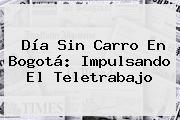 <b>Día Sin Carro</b> En Bogotá: Impulsando El Teletrabajo