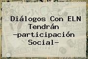 Diálogos Con <b>ELN</b> Tendrán ?participación Social?