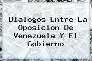 <b>Dialogos Entre La Oposicion De Venezuela Y El Gobierno</b>