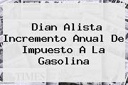 <b>Dian</b> Alista Incremento Anual De Impuesto A La Gasolina