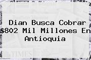 <b>Dian</b> Busca Cobrar $802 Mil Millones En Antioquia