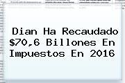 <b>Dian</b> Ha Recaudado $70,6 Billones En Impuestos En 2016