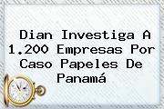 <b>Dian</b> Investiga A 1.200 Empresas Por Caso Papeles De Panamá