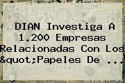 <b>DIAN</b> Investiga A 1.200 Empresas Relacionadas Con Los &quot;Papeles De ...