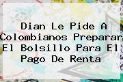 <b>Dian</b> Le Pide A Colombianos Preparar El Bolsillo Para El Pago De Renta
