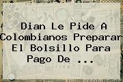 <b>Dian</b> Le Pide A Colombianos Preparar El Bolsillo Para Pago De ...