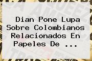 <b>Dian</b> Pone Lupa Sobre Colombianos Relacionados En Papeles De ...