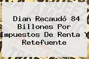 <b>Dian</b> Recaudó 84 Billones Por Impuestos De Renta Y Retefuente