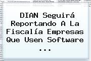 <b>DIAN</b> Seguirá Reportando A La Fiscalía Empresas Que Usen Software <b>...</b>