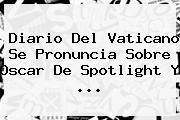 Diario Del Vaticano Se Pronuncia Sobre Oscar De <b>Spotlight</b> Y <b>...</b>