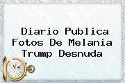 Diario Publica Fotos De <b>Melania Trump</b> Desnuda