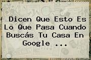 Dicen Que Esto Es Lo Que Pasa Cuando Buscás Tu Casa En Google ...