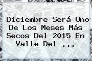 <b>Diciembre</b> Será Uno De Los Meses Más Secos Del 2015 En Valle Del <b>...</b>