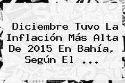 Diciembre Tuvo La Inflación Más Alta De <b>2015</b> En Bahía, Según El <b>...</b>