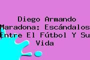 Diego Armando <b>Maradona</b>: Escándalos Entre El Fútbol Y Su Vida