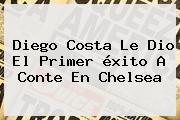 Diego Costa Le Dio El Primer éxito A Conte En <b>Chelsea</b>