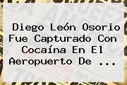 <b>Diego León Osorio</b> Fue Capturado Con Cocaína En El Aeropuerto De ...