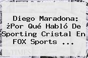 Diego Maradona: ¿Por Qué Habló De Sporting Cristal En <b>FOX Sports</b> ...