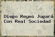 <b>Diego Reyes</b> Jugará Con Real Sociedad
