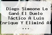 Diego Simeone Le Ganó El Duelo Táctico A Luis Enrique Y Eliminó Al <b>...</b>