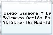 Diego Simeone Y La Polémica Acción En <b>Atlético De Madrid</b>