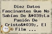 Diez Datos Fascinantes Que No Sabías De &#039;<b>La Pasión De Cristo</b>&#039;, El Film ...