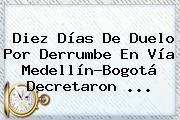 Diez Días De Duelo Por Derrumbe En Vía Medellín-Bogotá Decretaron ...