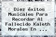 Diez éxitos Musicales Para Recordar Al Fallecido <b>Kaleth Morales</b> En <b>...</b>