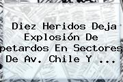 Diez Heridos Deja Explosión De <b>petardos</b> En Sectores De Av. Chile Y <b>...</b>