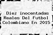 Diez <b>inocentadas</b> Reales Del Futbol Colombiano En 2015