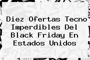 Diez Ofertas Tecno Imperdibles Del <b>Black Friday</b> En Estados Unidos