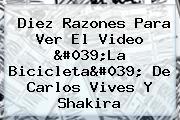 Diez Razones Para Ver El Video &#039;<b>La Bicicleta</b>&#039; De Carlos Vives Y Shakira