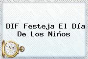 DIF Festeja El Día De Los <b>Niños</b>
