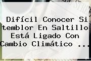 Difícil Conocer Si <b>temblor En Saltillo</b> Está Ligado Con Cambio Climático <b>...</b>