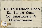 <b>Dificultades Para Darle La Copa Suramericana A Chapecoense</b>