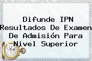 Difunde <b>IPN</b> Resultados De Examen De Admisión Para Nivel Superior