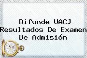 Difunde <b>UACJ</b> Resultados De Examen De Admisión