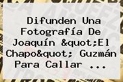 Difunden Una Fotografía De Joaquín &quot;El <b>Chapo</b>&quot; <b>Guzmán</b> Para Callar ...