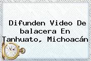 Difunden Video De <b>balacera</b> En Tanhuato, <b>Michoacán</b>